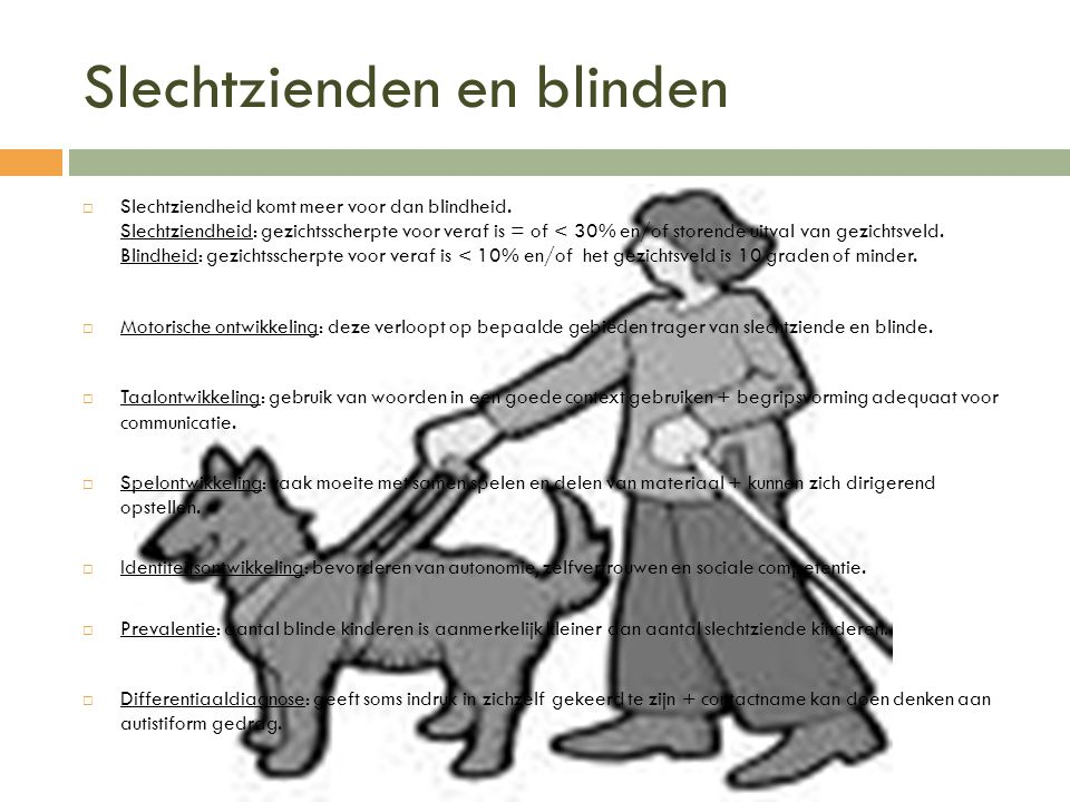 Slechtzienden en blinden  Slechtziendheid komt meer voor dan blindheid. Slechtziendheid: gezichtsscherpte voor veraf is = of < 30% en/of storende uit