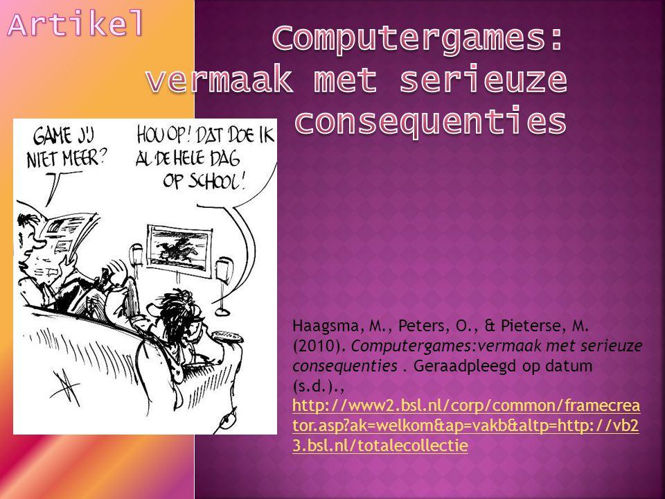 Haagsma, M., Peters, O., & Pieterse, M. (2010). Computergames:vermaak met serieuze consequenties. Geraadpleegd op datum (s.d.)., http://www2.bsl.nl/co