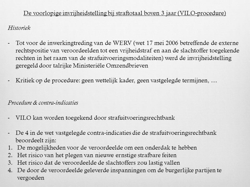 De voorlopige invrijheidstelling bij straftotaal boven 3 jaar (VILO-procedure) Historiek -Tot voor de inwerkingtreding van de WERV (wet 17 mei 2006 betreffende de externe rechtspositie van veroordeelden tot een vrijheidstraf en aan de slachtoffer toegekende rechten in het raam van de strafuitvoeringsmodaliteiten) werd de invrijheidstelling geregeld door talrijke Ministeriële Omzendbrieven -Kritiek op de procedure: geen wettelijk kader, geen vastgelegde termijnen, … Procedure & contra-indicaties -VILO kan worden toegekend door strafuitvoeringsrechtbank -De 4 in de wet vastgelegde contra-indicaties die de strafuitvoeringsrechtbank beoordeelt zijn: 1.De mogelijkheden voor de veroordeelde om een onderdak te hebben 2.Het risico van het plegen van nieuwe ernstige strafbare feiten 3.Het risico dat de veroordeelde de slachtoffers zou lastig vallen 4.De door de veroordeelde geleverde inspanningen om de burgerlijke partijen te vergoeden