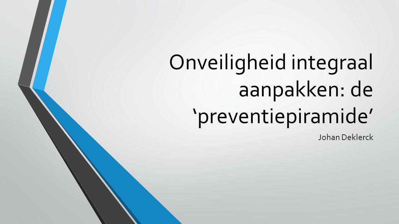 Onveiligheid integraal aanpakken: de 'preventiepiramide' Johan Deklerck