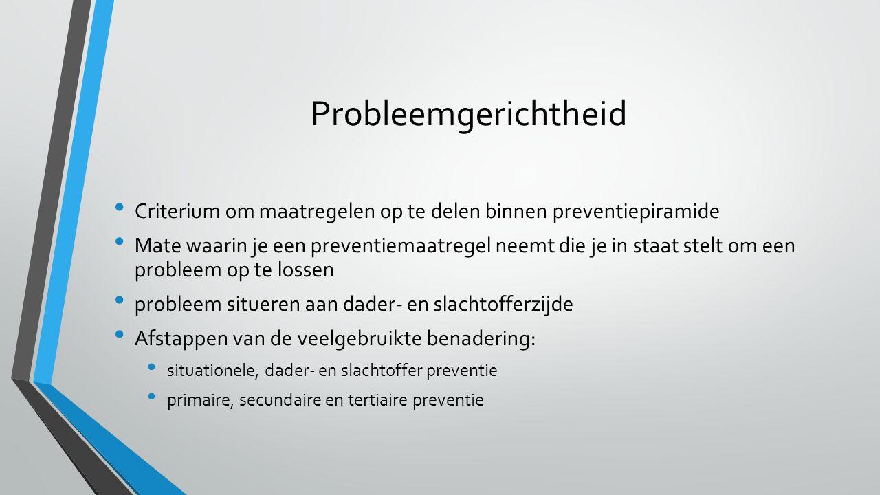 Probleemgerichtheid Criterium om maatregelen op te delen binnen preventiepiramide Mate waarin je een preventiemaatregel neemt die je in staat stelt om