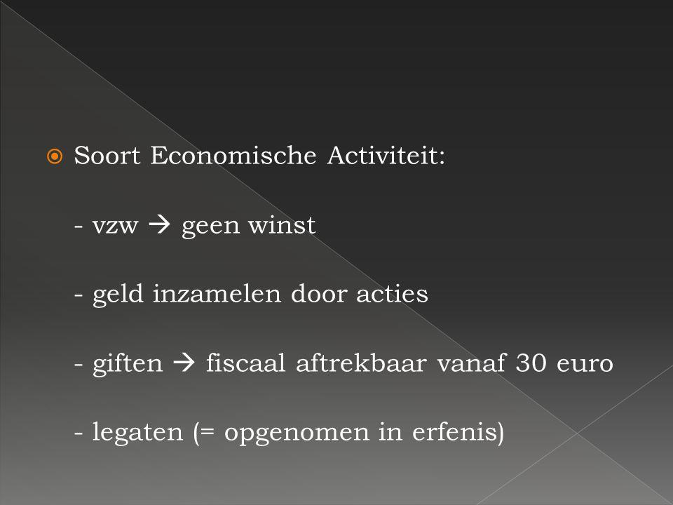 SSoort Economische Activiteit: - vzw  geen winst - geld inzamelen door acties - giften  fiscaal aftrekbaar vanaf 30 euro - legaten (= opgenomen in