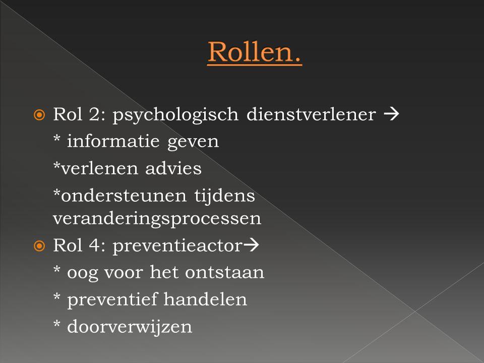 RRol 2: psychologisch dienstverlener  * informatie geven *verlenen advies *ondersteunen tijdens veranderingsprocessen RRol 4: preventieactor  *