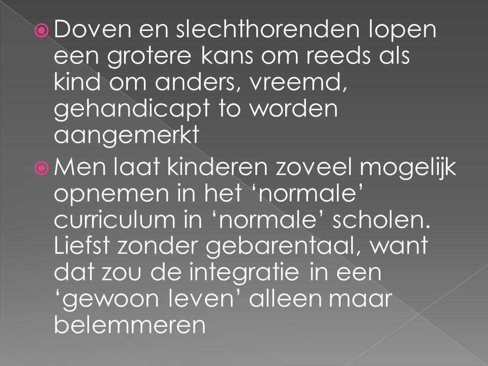  Doven en slechthorenden lopen een grotere kans om reeds als kind om anders, vreemd, gehandicapt to worden aangemerkt  Men laat kinderen zoveel mogelijk opnemen in het 'normale' curriculum in 'normale' scholen.