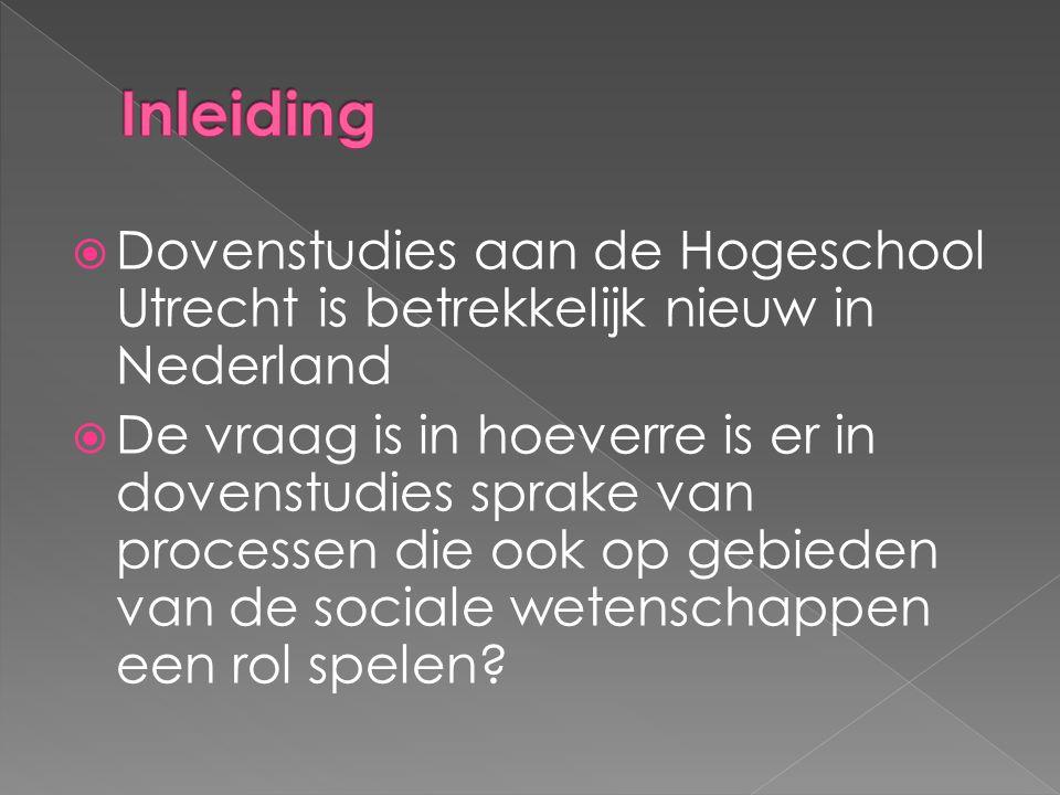  Dovenstudies aan de Hogeschool Utrecht is betrekkelijk nieuw in Nederland  De vraag is in hoeverre is er in dovenstudies sprake van processen die ook op gebieden van de sociale wetenschappen een rol spelen?