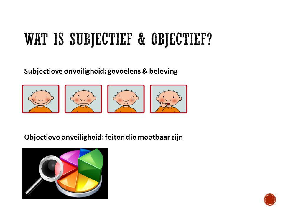 Subjectieve onveiligheid: gevoelens & beleving Objectieve onveiligheid: feiten die meetbaar zijn