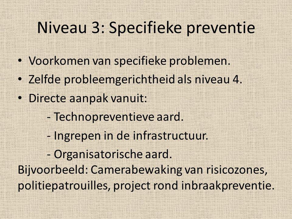 Niveau 3: Specifieke preventie Voorkomen van specifieke problemen. Zelfde probleemgerichtheid als niveau 4. Directe aanpak vanuit: - Technopreventieve