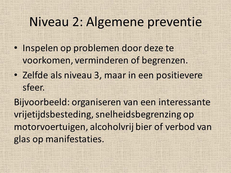 Niveau 2: Algemene preventie Inspelen op problemen door deze te voorkomen, verminderen of begrenzen. Zelfde als niveau 3, maar in een positievere sfee