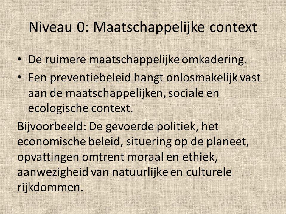 Niveau 0: Maatschappelijke context De ruimere maatschappelijke omkadering. Een preventiebeleid hangt onlosmakelijk vast aan de maatschappelijken, soci