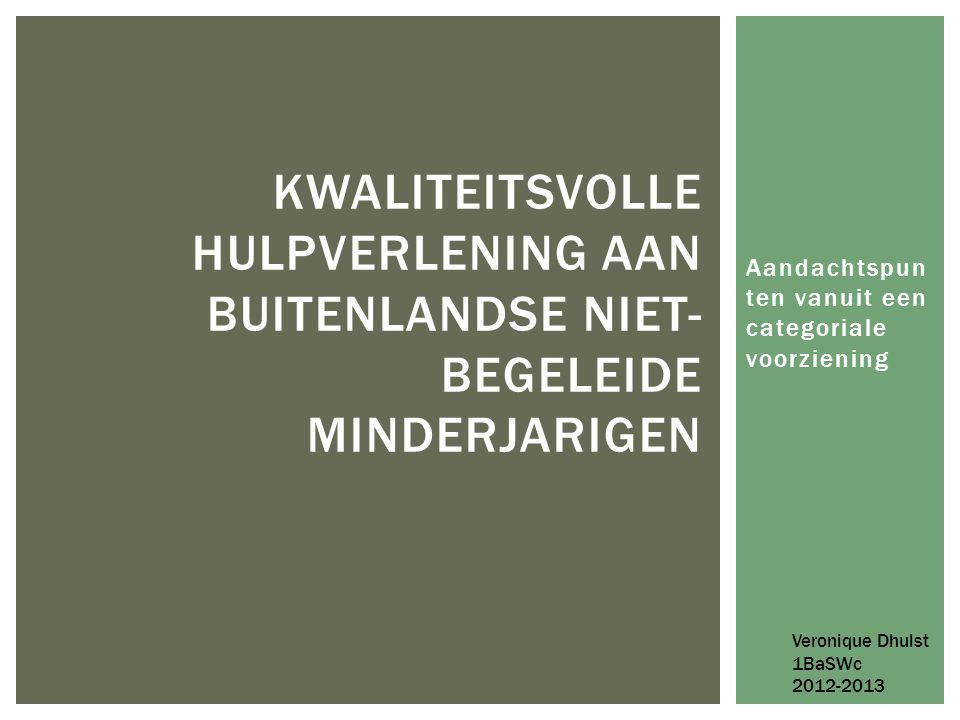 Aandachtspun ten vanuit een categoriale voorziening KWALITEITSVOLLE HULPVERLENING AAN BUITENLANDSE NIET- BEGELEIDE MINDERJARIGEN Veronique Dhulst 1BaSWc 2012-2013