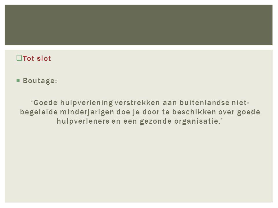  Tot slot  Boutage: 'Goede hulpverlening verstrekken aan buitenlandse niet- begeleide minderjarigen doe je door te beschikken over goede hulpverleners en een gezonde organisatie.'