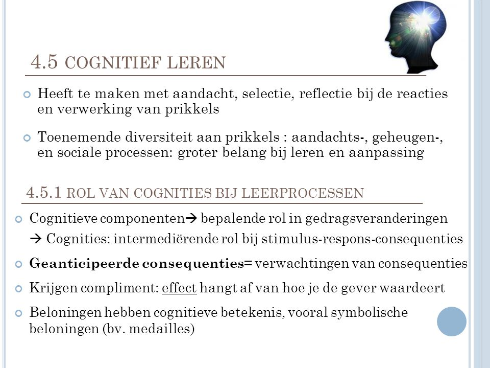 4.5 COGNITIEF LEREN Heeft te maken met aandacht, selectie, reflectie bij de reacties en verwerking van prikkels Toenemende diversiteit aan prikkels : aandachts-, geheugen-, en sociale processen: groter belang bij leren en aanpassing 4.5.1 ROL VAN COGNITIES BIJ LEERPROCESSEN Cognitieve componenten  bepalende rol in gedragsveranderingen  Cognities: intermediërende rol bij stimulus-respons-consequenties Geanticipeerde consequenties = verwachtingen van consequenties Krijgen compliment: effect hangt af van hoe je de gever waardeert Beloningen hebben cognitieve betekenis, vooral symbolische beloningen (bv.