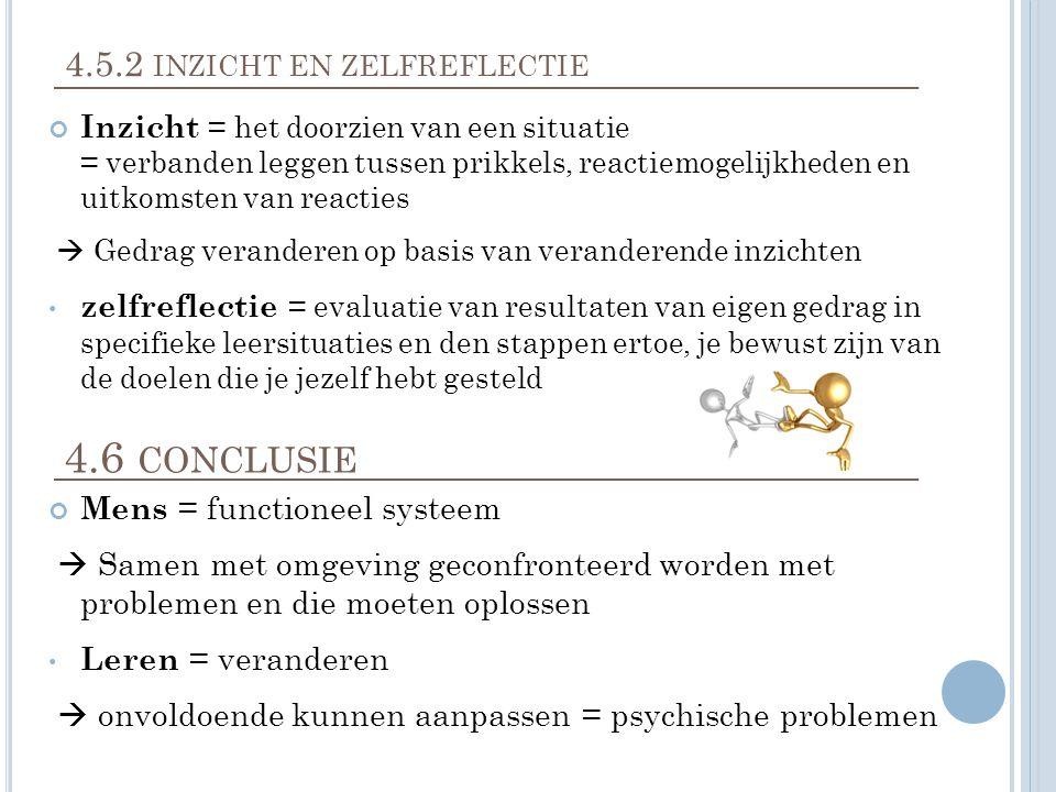4.5.2 INZICHT EN ZELFREFLECTIE Inzicht = het doorzien van een situatie = verbanden leggen tussen prikkels, reactiemogelijkheden en uitkomsten van reacties  Gedrag veranderen op basis van veranderende inzichten zelfreflectie = evaluatie van resultaten van eigen gedrag in specifieke leersituaties en den stappen ertoe, je bewust zijn van de doelen die je jezelf hebt gesteld 4.6 CONCLUSIE Mens = functioneel systeem  Samen met omgeving geconfronteerd worden met problemen en die moeten oplossen Leren = veranderen  onvoldoende kunnen aanpassen = psychische problemen
