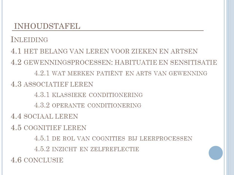 INHOUDSTAFEL I NLEIDING 4.1 HET BELANG VAN LEREN VOOR ZIEKEN EN ARTSEN 4.2 GEWENNINGSPROCESSEN : HABITUATIE EN SENSITISATIE 4.2.1 WAT MERKEN PATIËNT EN ARTS VAN GEWENNING 4.3 ASSOCIATIEF LEREN 4.3.1 KLASSIEKE CONDITIONERING 4.3.2 OPERANTE CONDITIONERING 4.4 SOCIAAL LEREN 4.5 COGNITIEF LEREN 4.5.1 DE ROL VAN COGNITIES BIJ LEERPROCESSEN 4.5.2 INZICHT EN ZELFREFLECTIE 4.6 CONCLUSIE