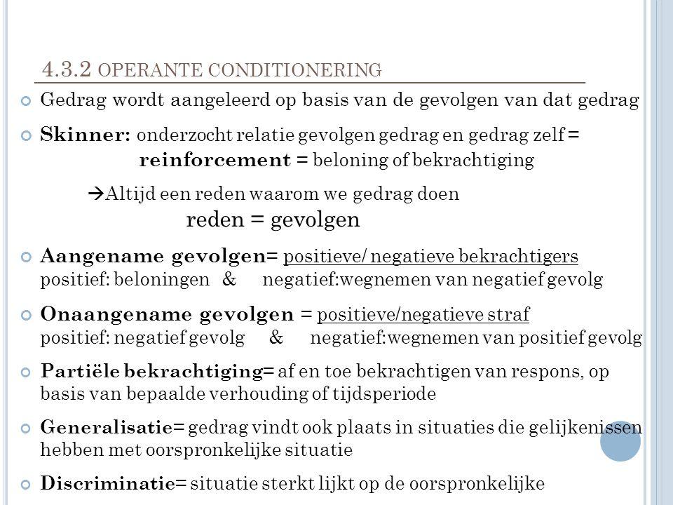 4.3.2 OPERANTE CONDITIONERING Gedrag wordt aangeleerd op basis van de gevolgen van dat gedrag Skinner: onderzocht relatie gevolgen gedrag en gedrag zelf = reinforcement = beloning of bekrachtiging  Altijd een reden waarom we gedrag doen reden = gevolgen Aangename gevolgen = positieve/ negatieve bekrachtigers positief: beloningen& negatief:wegnemen van negatief gevolg Onaangename gevolgen = positieve/negatieve straf positief: negatief gevolg & negatief:wegnemen van positief gevolg Partiële bekrachtiging = af en toe bekrachtigen van respons, op basis van bepaalde verhouding of tijdsperiode Generalisatie = gedrag vindt ook plaats in situaties die gelijkenissen hebben met oorspronkelijke situatie Discriminatie = situatie sterkt lijkt op de oorspronkelijke