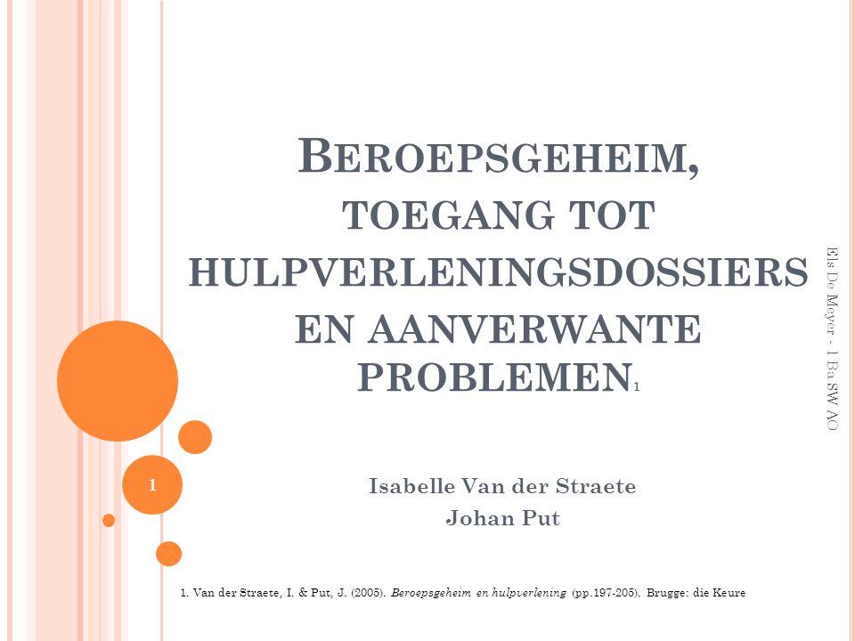 B EROEPSGEHEIM, TOEGANG TOT HULPVERLENINGSDOSSIERS EN AANVERWANTE PROBLEMEN 1 Isabelle Van der Straete Johan Put Els De Meyer - 1 Ba SW AO 1 1.
