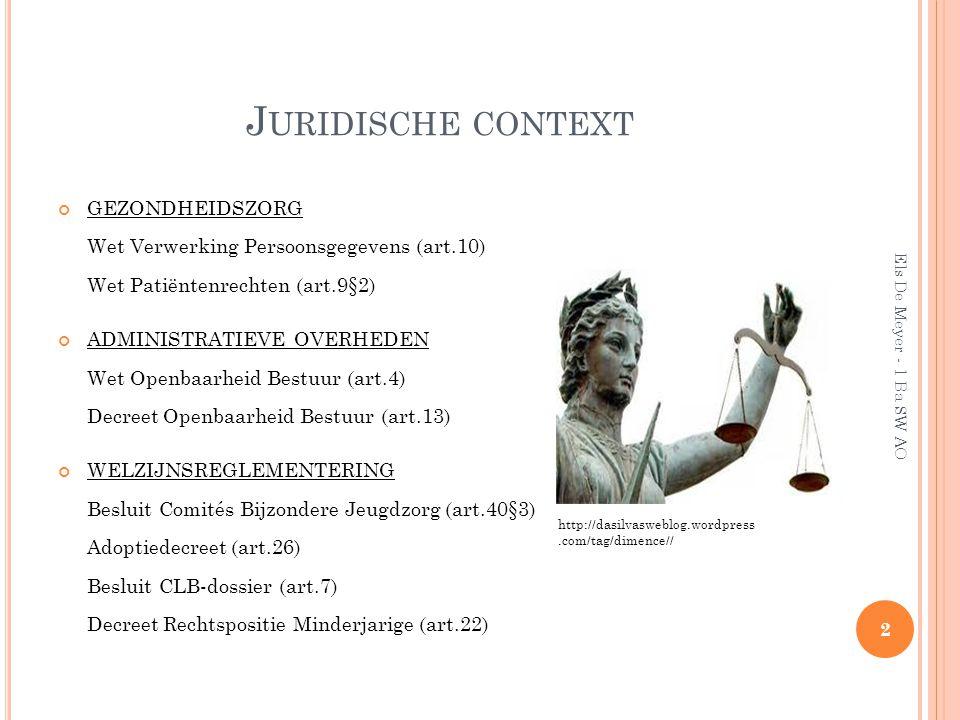 J URIDISCHE CONTEXT GEZONDHEIDSZORG Wet Verwerking Persoonsgegevens (art.10) Wet Patiëntenrechten (art.9§2) ADMINISTRATIEVE OVERHEDEN Wet Openbaarheid Bestuur (art.4) Decreet Openbaarheid Bestuur (art.13) WELZIJNSREGLEMENTERING Besluit Comités Bijzondere Jeugdzorg (art.40§3) Adoptiedecreet (art.26) Besluit CLB-dossier (art.7) Decreet Rechtspositie Minderjarige (art.22) 2 Els De Meyer - 1 Ba SW AO http://dasilvasweblog.wordpress.com/tag/dimence//