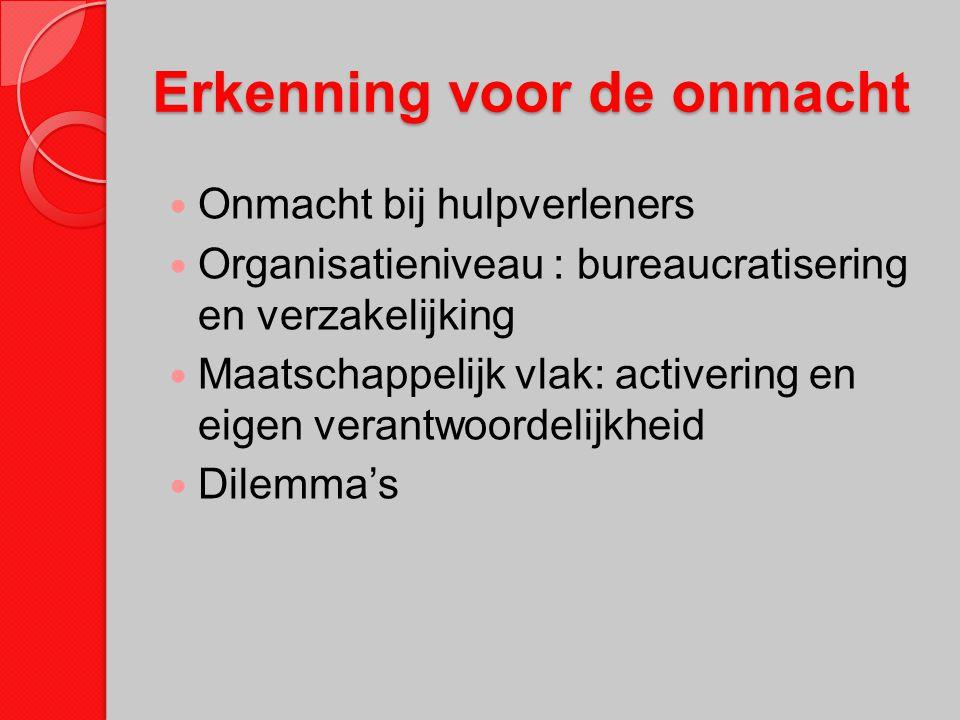 Erkenning voor de onmacht Onmacht bij hulpverleners Organisatieniveau : bureaucratisering en verzakelijking Maatschappelijk vlak: activering en eigen