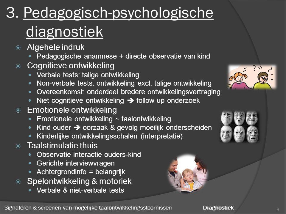 3. Pedagogisch-psychologische diagnostiek  Algehele indruk Pedagogische anamnese + directe observatie van kind  Cognitieve ontwikkeling Verbale test