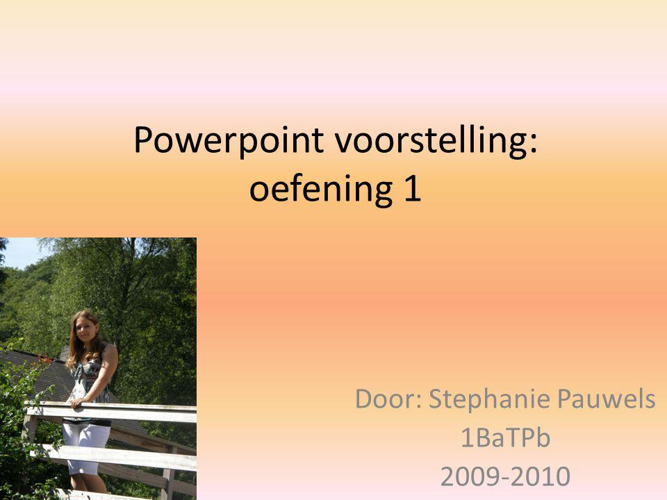 Powerpoint voorstelling: oefening 1 Door: Stephanie Pauwels 1BaTPb 2009-2010