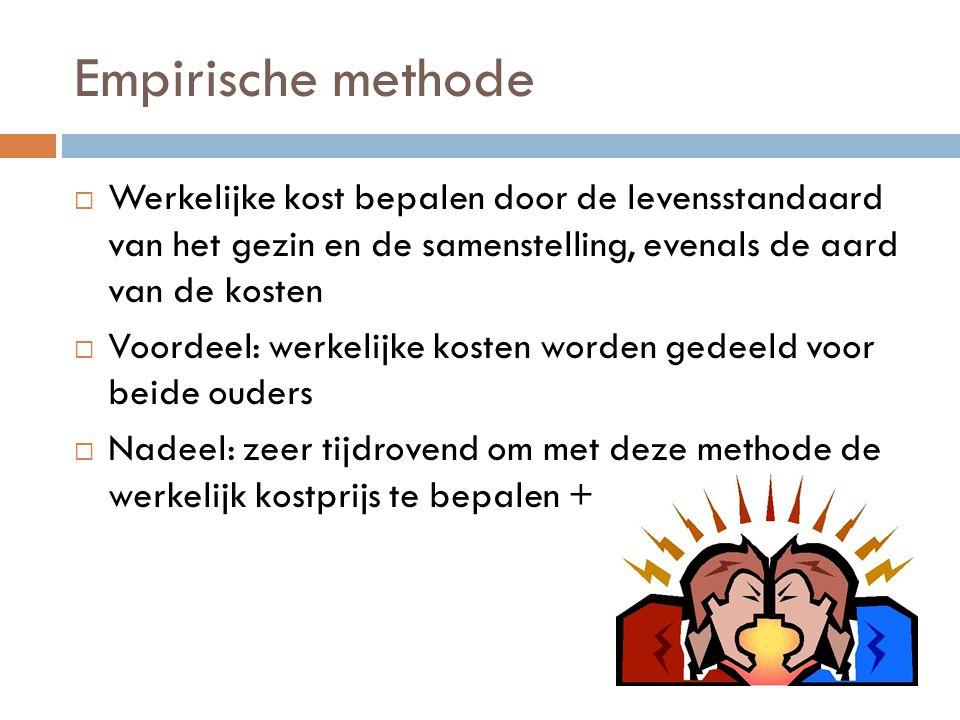 Empirische methode  Werkelijke kost bepalen door de levensstandaard van het gezin en de samenstelling, evenals de aard van de kosten  Voordeel: werk