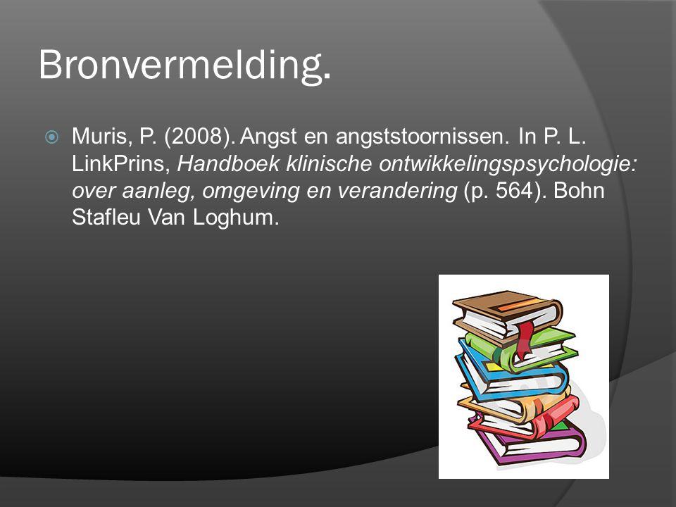Bronvermelding.  Muris, P. (2008). Angst en angststoornissen. In P. L. LinkPrins, Handboek klinische ontwikkelingspsychologie: over aanleg, omgeving