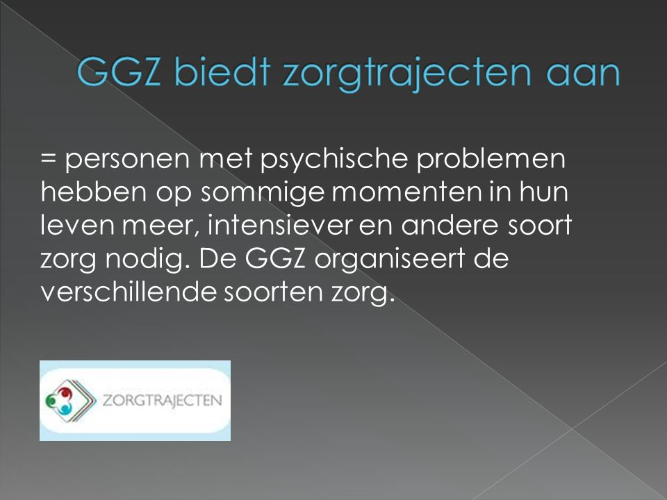 = personen met psychische problemen hebben op sommige momenten in hun leven meer, intensiever en andere soort zorg nodig. De GGZ organiseert de versch
