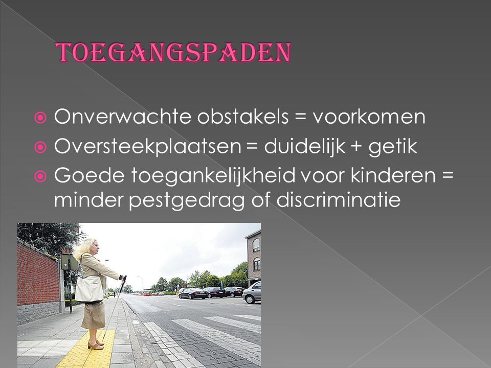  Onverwachte obstakels = voorkomen  Oversteekplaatsen = duidelijk + getik  Goede toegankelijkheid voor kinderen = minder pestgedrag of discriminati