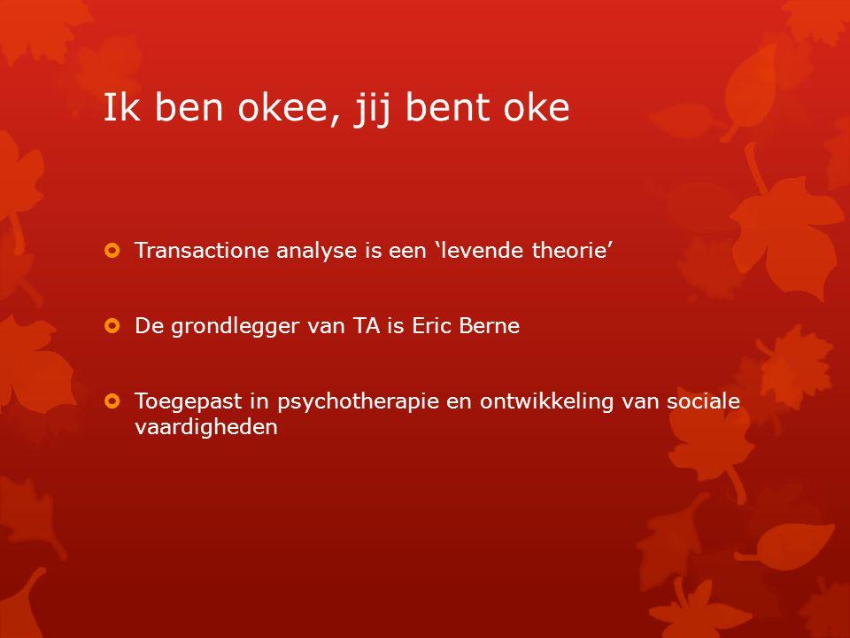 Ik ben okee, jij bent oke  Transactione analyse is een 'levende theorie'  De grondlegger van TA is Eric Berne  Toegepast in psychotherapie en ontwikkeling van sociale vaardigheden
