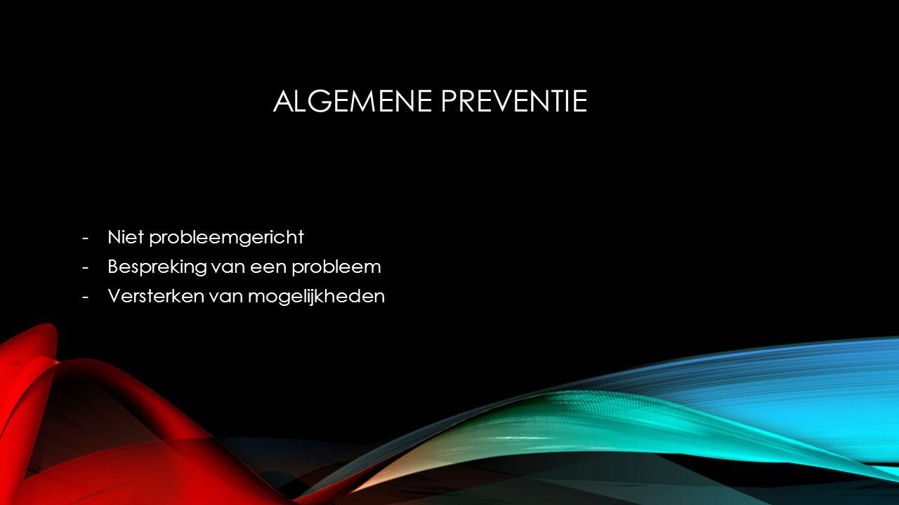ALGEMENE PREVENTIE -Niet probleemgericht -Bespreking van een probleem -Versterken van mogelijkheden