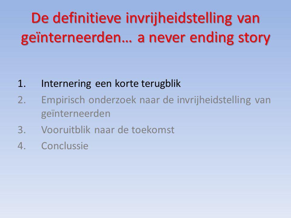 De definitieve invrijheidstelling van geïnterneerden… a never ending story 1.Internering een korte terugblik 2.Empirisch onderzoek naar de invrijheidstelling van geïnterneerden 3.Vooruitblik naar de toekomst 4.Conclussie