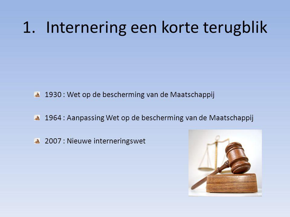 1.Internering een korte terugblik 1930 : Wet op de bescherming van de Maatschappij 1964 : Aanpassing Wet op de bescherming van de Maatschappij 2007 : Nieuwe interneringswet