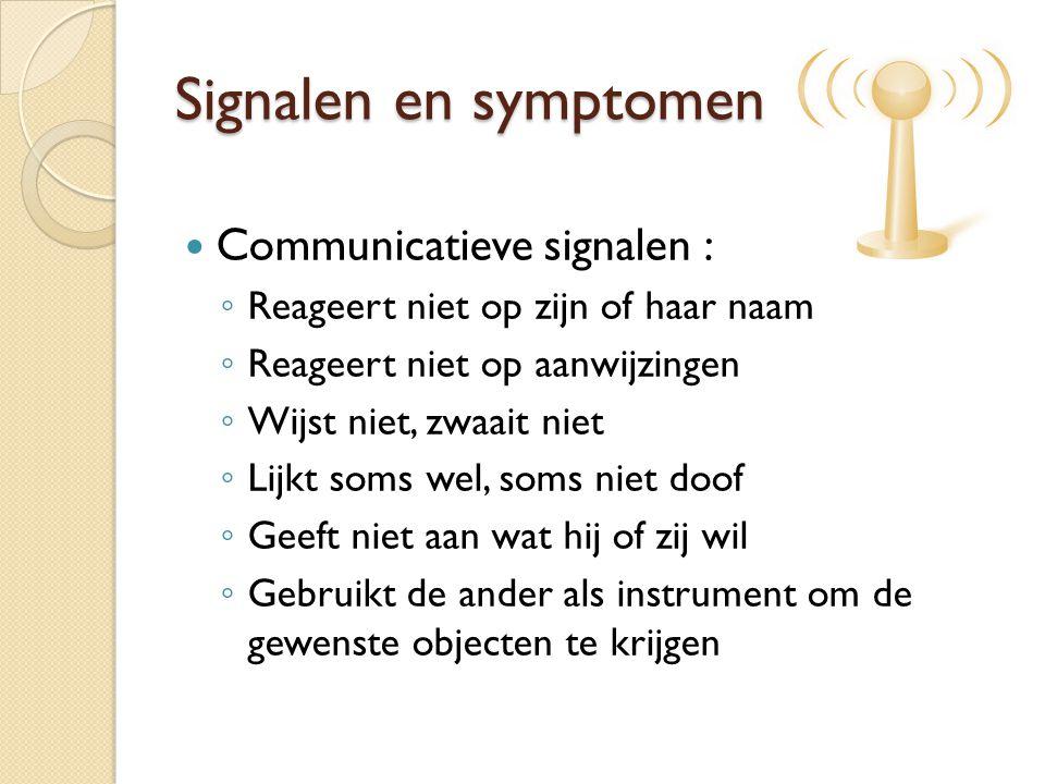 Signalen en symptomen Communicatieve signalen : ◦ Reageert niet op zijn of haar naam ◦ Reageert niet op aanwijzingen ◦ Wijst niet, zwaait niet ◦ Lijkt