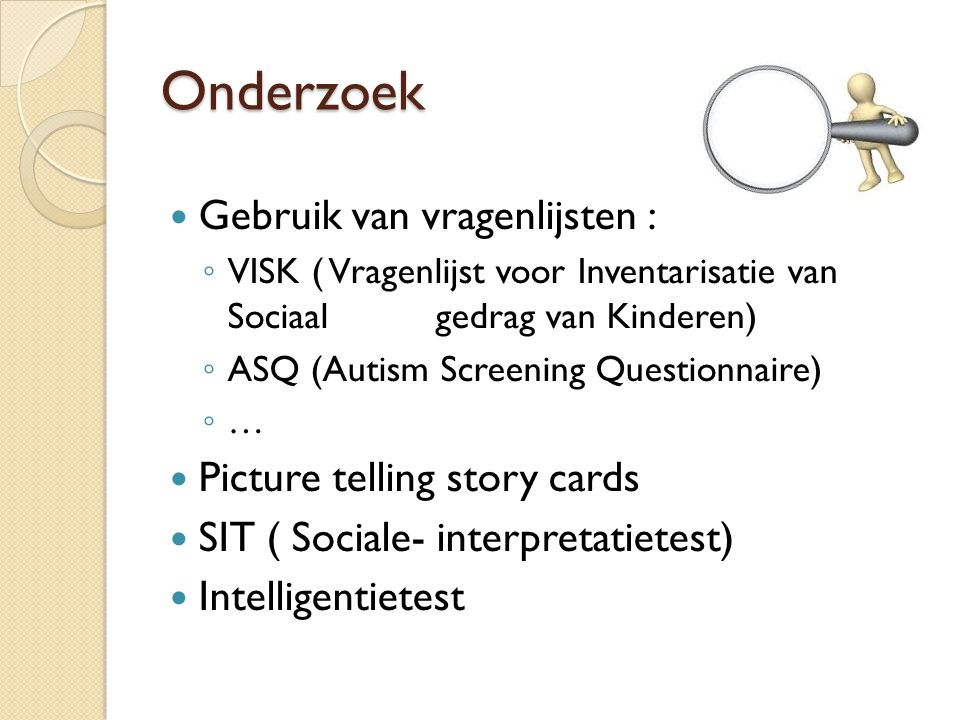 Onderzoek Gebruik van vragenlijsten : ◦ VISK ( Vragenlijst voor Inventarisatie van Sociaal gedrag van Kinderen) ◦ ASQ (Autism Screening Questionnaire) ◦ … Picture telling story cards SIT ( Sociale- interpretatietest) Intelligentietest