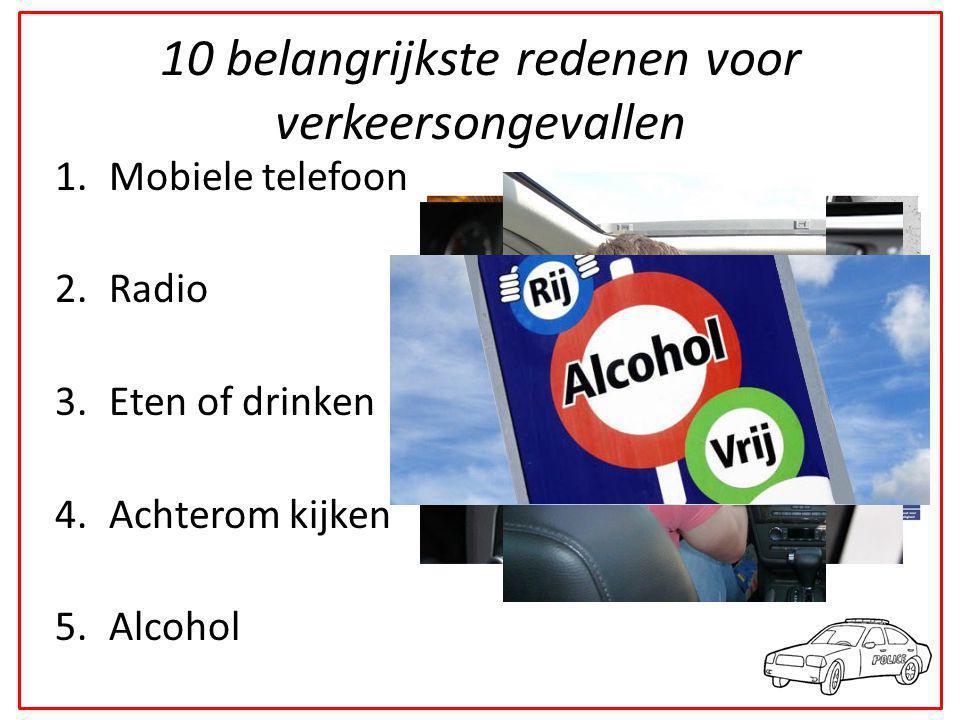 10 belangrijkste redenen voor verkeersongevallen 1.Mobiele telefoon 2.Radio 3.Eten of drinken 4.Achterom kijken 5.Alcohol