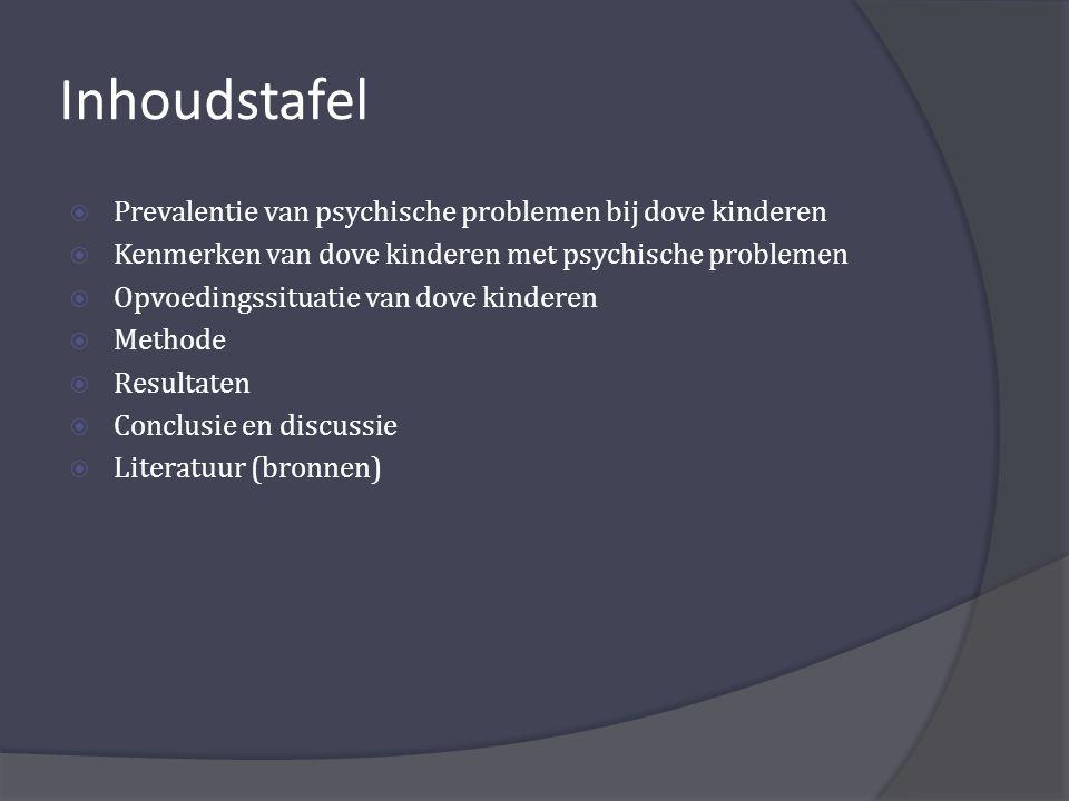 Inhoudstafel  Prevalentie van psychische problemen bij dove kinderen  Kenmerken van dove kinderen met psychische problemen  Opvoedingssituatie van dove kinderen  Methode  Resultaten  Conclusie en discussie  Literatuur (bronnen)