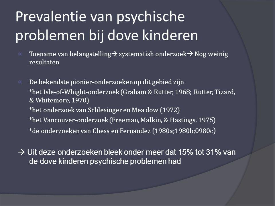 Prevalentie van psychische problemen bij dove kinderen  Toename van belangstelling  systematish onderzoek  Nog weinig resultaten  De bekendste pionier-onderzoeken op dit gebied zijn *het Isle-of-Whight-onderzoek (Graham & Rutter, 1968; Rutter, Tizard, & Whitemore, 1970) *het onderzoek van Schlesinger en Mea dow (1972) *het Vancouver-onderzoek (Freeman, Malkin, & Hastings, 1975) *de onderzoeken van Chess en Fernandez (1980a;1980b;0980c )  Uit deze onderzoeken bleek onder meer dat 15% tot 31% van de dove kinderen psychische problemen had