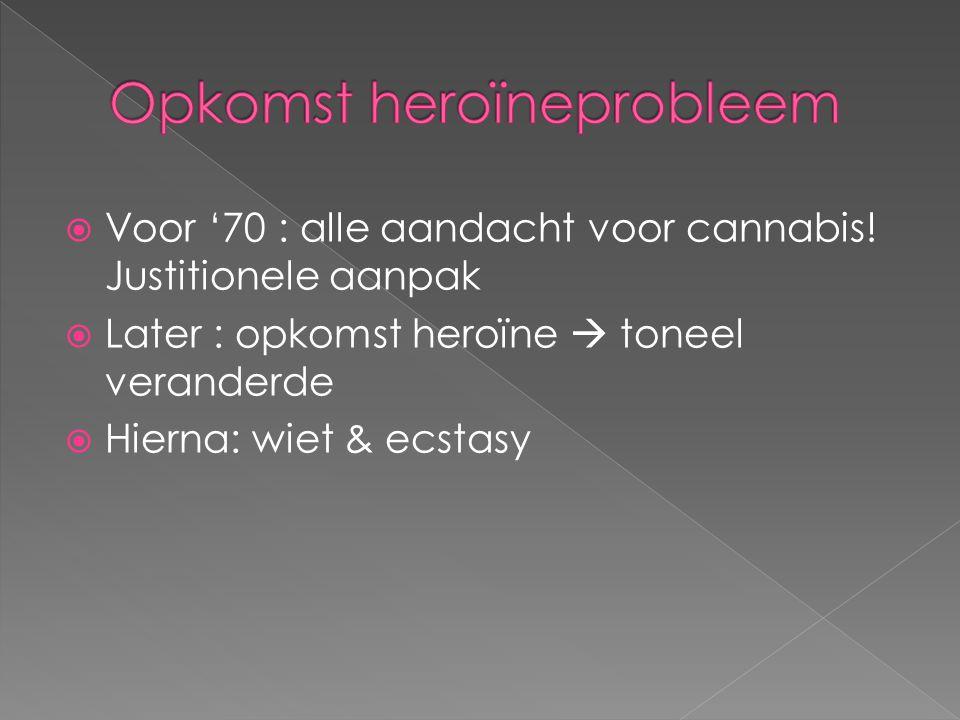  Voor '70 : alle aandacht voor cannabis! Justitionele aanpak  Later : opkomst heroïne  toneel veranderde  Hierna: wiet & ecstasy