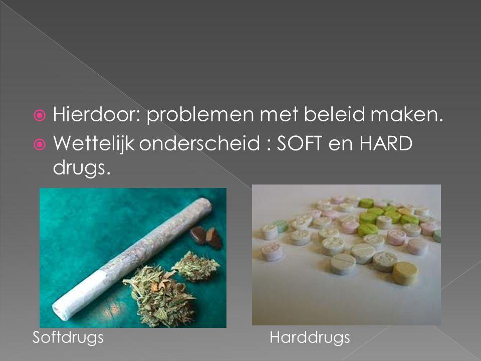  Hierdoor: problemen met beleid maken.  Wettelijk onderscheid : SOFT en HARD drugs. Softdrugs Harddrugs