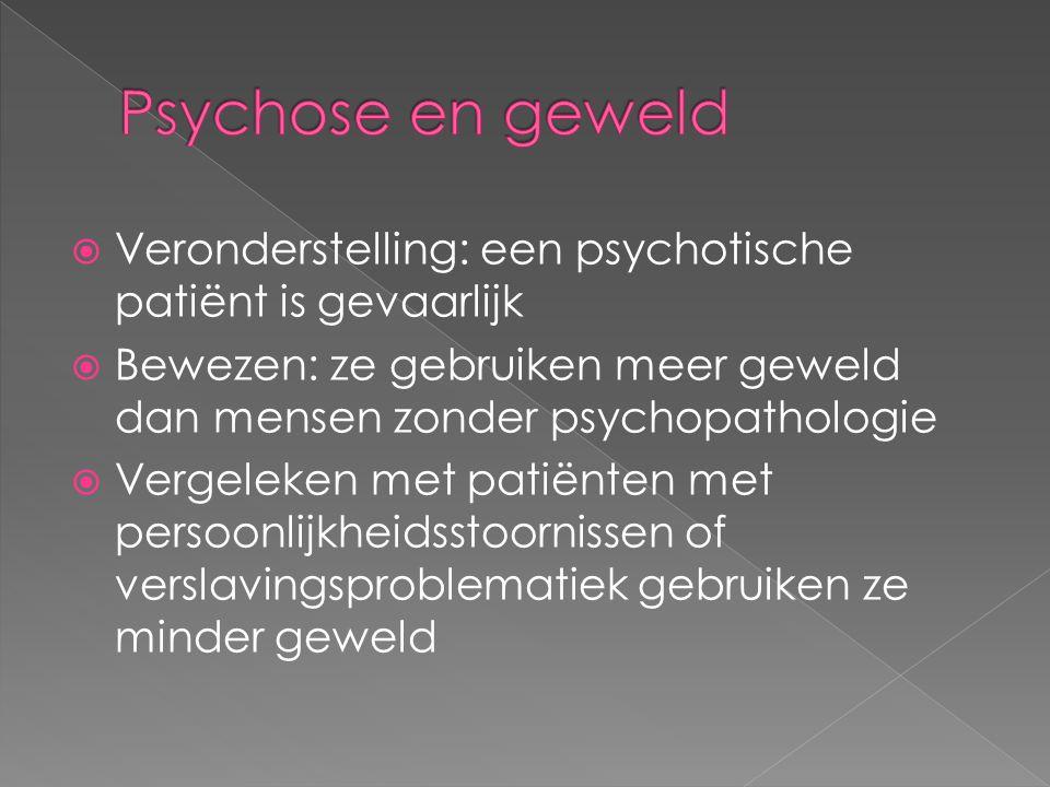  Veronderstelling: een psychotische patiënt is gevaarlijk  Bewezen: ze gebruiken meer geweld dan mensen zonder psychopathologie  Vergeleken met patiënten met persoonlijkheidsstoornissen of verslavingsproblematiek gebruiken ze minder geweld