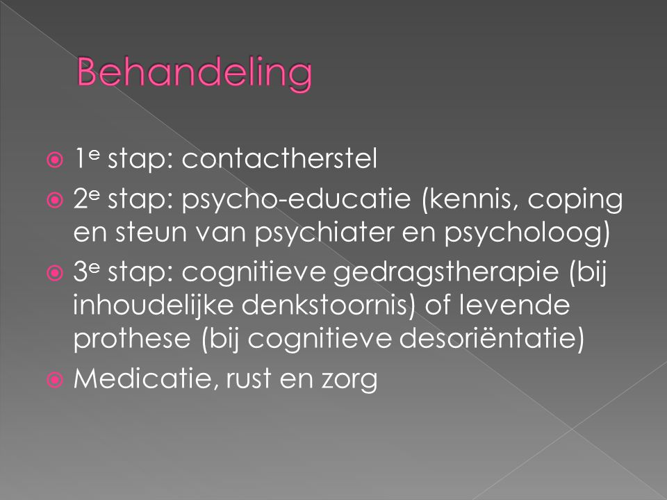  1 e stap: contactherstel  2 e stap: psycho-educatie (kennis, coping en steun van psychiater en psycholoog)  3 e stap: cognitieve gedragstherapie (bij inhoudelijke denkstoornis) of levende prothese (bij cognitieve desoriëntatie)  Medicatie, rust en zorg