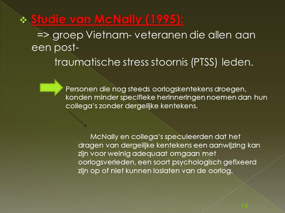  Studie van McNally (1995): => groep Vietnam- veteranen die allen aan een post- traumatische stress stoornis (PTSS) leden. Personen die nog steeds oo