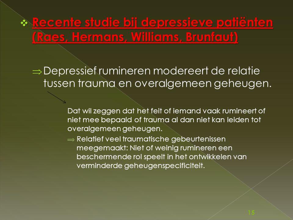  Recente studie bij depressieve patiënten (Raes, Hermans, Williams, Brunfaut)  Depressief rumineren modereert de relatie tussen trauma en overalgeme