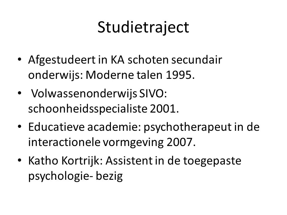 Studietraject Afgestudeert in KA schoten secundair onderwijs: Moderne talen 1995. Volwassenonderwijs SIVO: schoonheidsspecialiste 2001. Educatieve aca