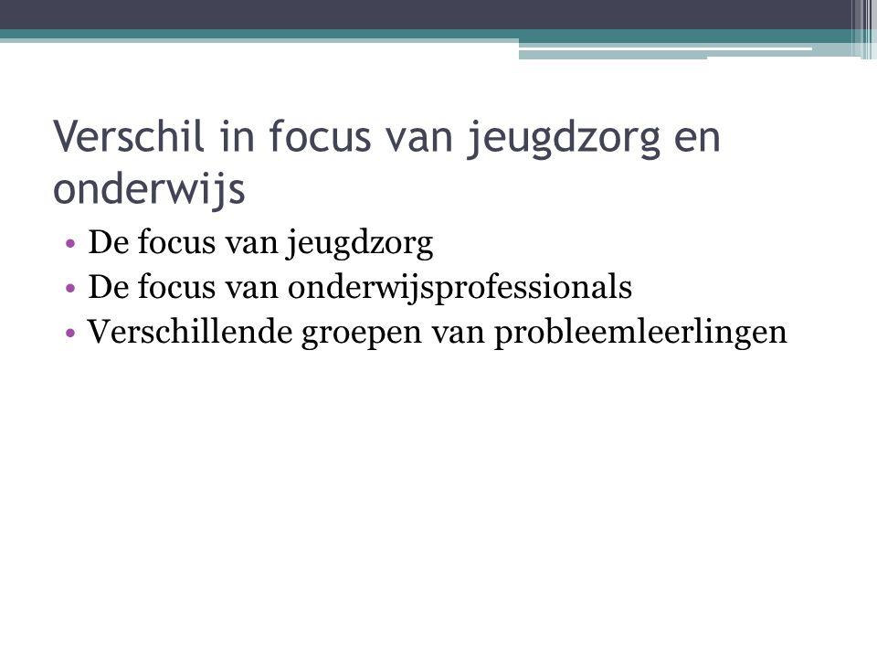 Verschil in focus van jeugdzorg en onderwijs De focus van jeugdzorg De focus van onderwijsprofessionals Verschillende groepen van probleemleerlingen