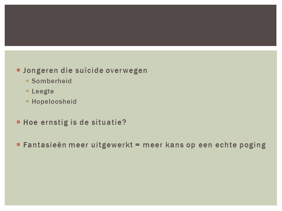  Jongeren die suïcide overwegen  Somberheid  Leegte  Hopeloosheid  Hoe ernstig is de situatie?  Fantasieën meer uitgewerkt = meer kans op een ec