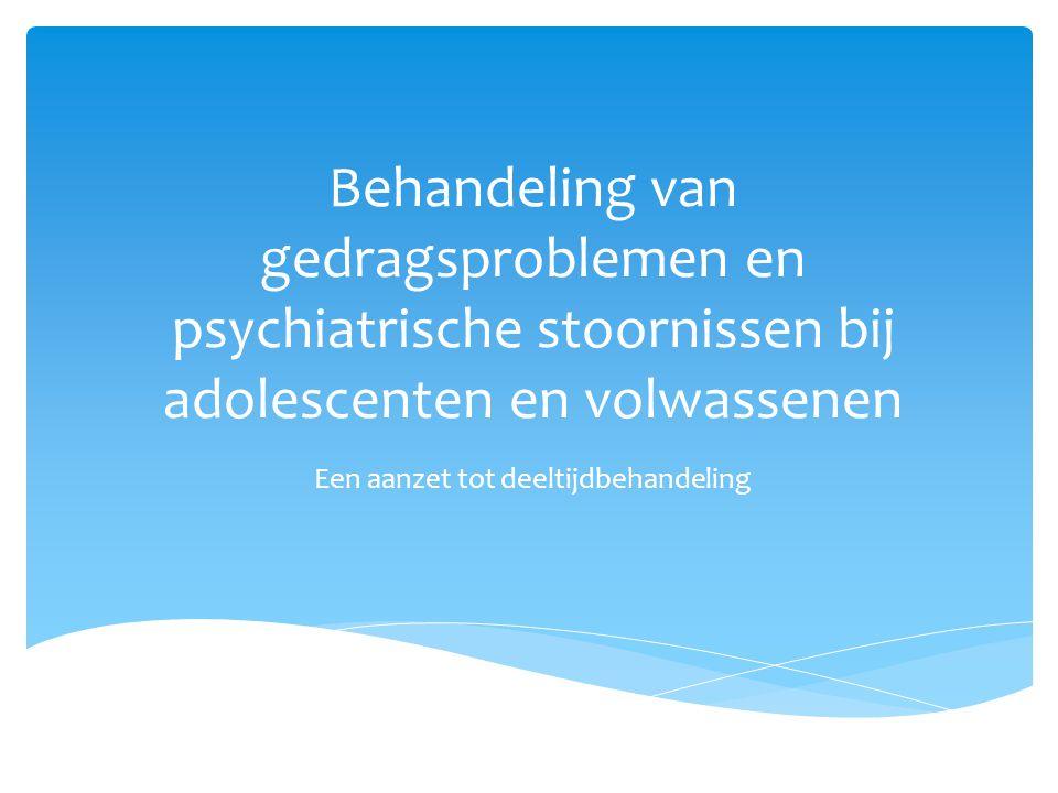 Behandeling van gedragsproblemen en psychiatrische stoornissen bij adolescenten en volwassenen Een aanzet tot deeltijdbehandeling