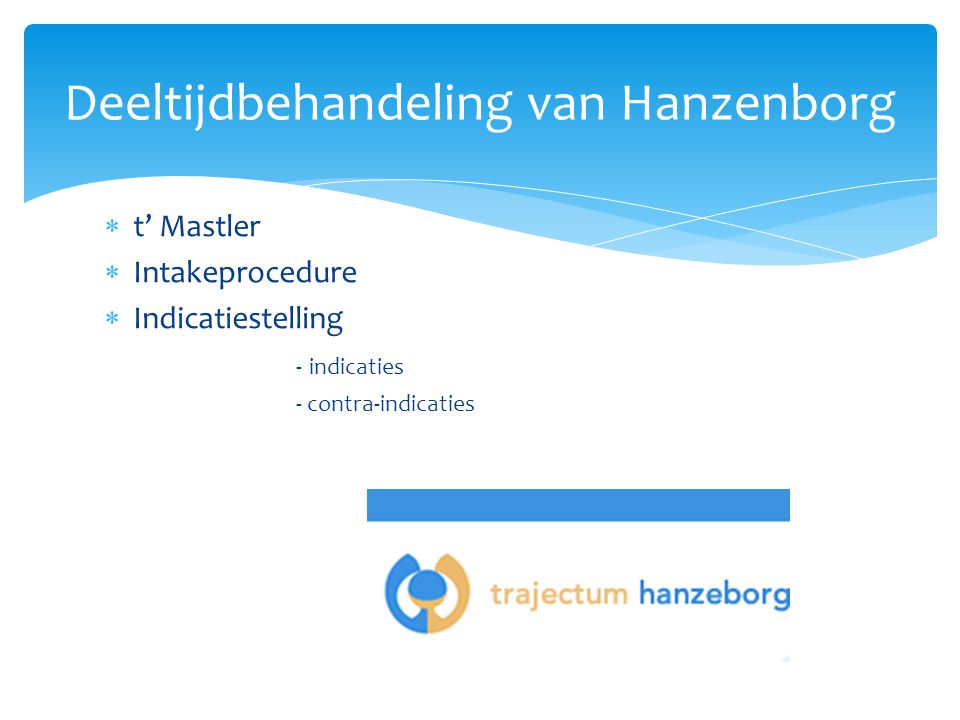  t' Mastler  Intakeprocedure  Indicatiestelling - indicaties - contra-indicaties Deeltijdbehandeling van Hanzenborg