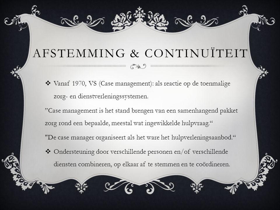 AFSTEMMING & CONTINUÏTEIT  Vanaf 1970, VS (Case management): als reactie op de toenmalige zorg- en dienstverleningssystemen.
