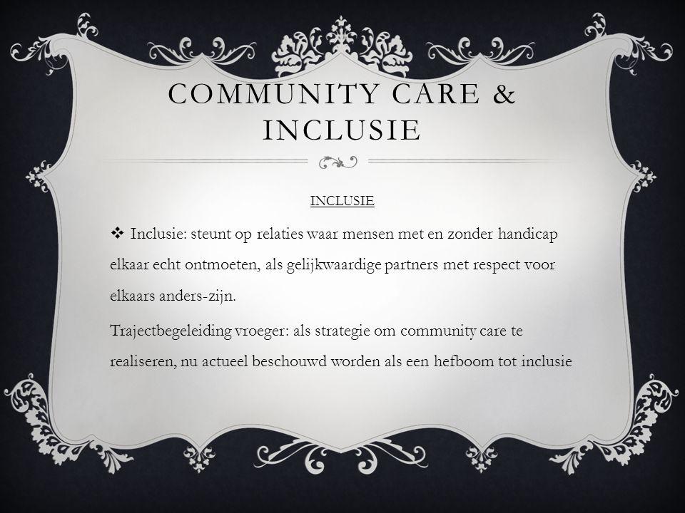 COMMUNITY CARE & INCLUSIE INCLUSIE  Inclusie: steunt op relaties waar mensen met en zonder handicap elkaar echt ontmoeten, als gelijkwaardige partners met respect voor elkaars anders-zijn.